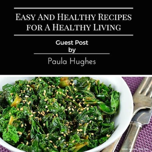 Easy And Healthy Recipes for A Healthy Living | Guest Post By Paula Hughes